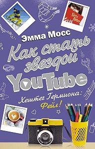 Эмма Мосс -Как стать звездой YouTube. Хештег Гермиона: Фейл!