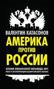 Валентин Катасонов -Америка против России. Агония финансовой пирамиды ФРС. Рэкет и экспроприации Вашингтонского обкома