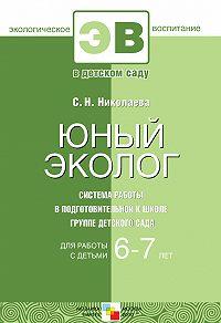 С. Н. Николаева -Юный эколог. Система работы в подготовительной к школе группе детского сада. Для работы с детьми 6-7 лет
