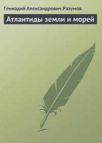 Геннадий Александрович Разумов -Атлантиды земли и морей