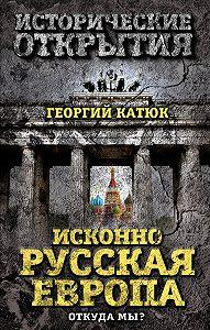 Георгий Катюк -Исконно русская Европа. Откуда мы?