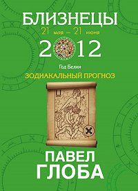 Павел Глоба -Близнецы. Зодиакальный прогноз на 2012 год