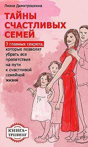 Лиана Димитрошкина -Тайны счастливых семей. 3главных секрета, которые позволят убрать все препятствия на пути к счастливой семейной жизни. Книга-тренинг