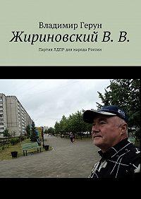 Владимир Герун -ЖириновскийВ.В. Партия ЛДПР для народа России