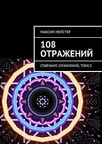 Максим Мейстер -108 отражений. Собрание сочинений, том 12