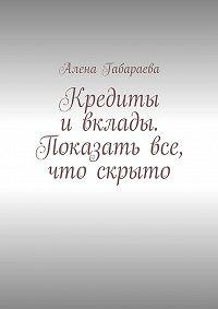 Алена Габараева - Кредиты и вклады. Показать все, что скрыто