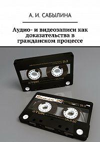 А. Сабылина -Аудио- и видеозаписи как доказательства в гражданском процессе
