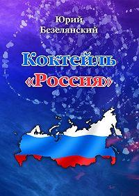 Юрий Безелянский -Коктейль «Россия»