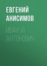 Евгений Викторович Анисимов -Иван VI Антонович