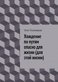 Олег Колмаков - Хождение попутям опасно для жизни (для этой жизни)
