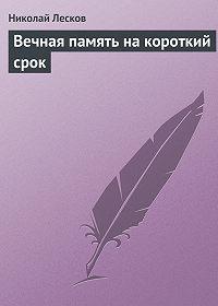 Николай Лесков -Вечная память на короткий срок