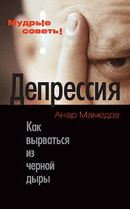 Анар Мамедов -Депрессия. Как вырваться из черной дыры