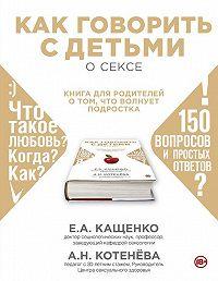 Анна Котенёва -Как говорить с детьми о сексе. Книга для родителей о том, что волнует подростка