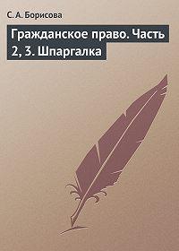 Софья Александровна Борисова -Гражданское право. Часть 2, 3. Шпаргалка