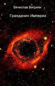 Вячеслав Вигриян -Гражданин Империи