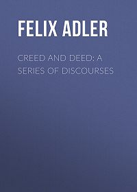 Felix Adler -Creed and Deed: A Series of Discourses