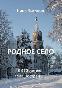 Нина Чигрина -Родное село. К 470-летию села Кострецы