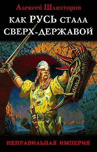 Алексей Шляхторов -Как Русь стала Сверх-Державой. «Неправильная Империя»