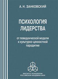 Анатолий Занковский - Психология лидерства. От поведенческой модели к культурно-ценностной парадигме
