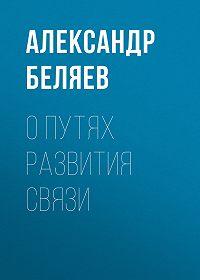 Александр Беляев -О путях развития связи