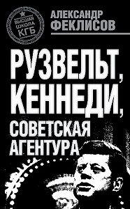 Александр Феклисов -Рузвельт, Кеннеди, советская агентура