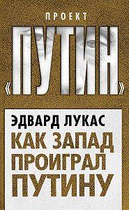 Эдвард Лукас - Как Запад проиграл Путину