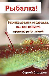 Сергей Александрович Сидоров -Техника ловли из-подо льда, или Как поймать крупную рыбу зимой