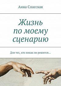 Анна Спасская -Жизнь помоему сценарию. Для тех, кто никак нерешится…