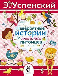 Эдуард Успенский -Невероятные истории про любимых питомцев (сборник)