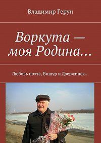 Владимир Герун -Воркута – моя Родина… Любовь поэта, Вишур и Дзержинск…