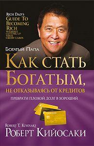 Роберт Тору Кийосаки - Какстать богатым, неотказываясь откредитов