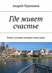 Андрей Черепанов -Где живет счастье. Книга, которая покорит вашудушу