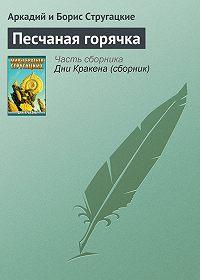 Аркадий и Борис Стругацкие - Песчаная горячка