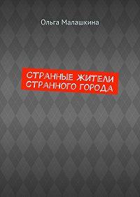 Ольга Малашкина -Странные жители странного города