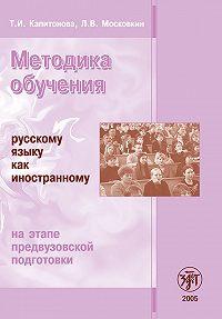 Л. Московкин, Т. Капитонова - Методика обучения русскому языку как иностранному на этапе предвузовской подготовки