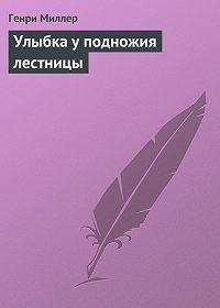 Генри Миллер - Улыбка у подножия лестницы
