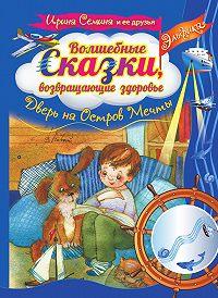 Ирина Семина -Волшебные сказки, возвращающие здоровье. Дверь на Остров Мечты