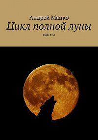 Андрей Мацко -Цикл полной луны. Новеллы