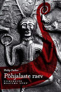 Philip Parker -Põhjalaste raev: viikingite maailma lugu