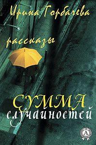 Ирина Горбачева - Сумма случайностей (рассказы)