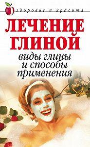 Анна Вячеславовна Мельник -Лечение глиной: Виды глины и способы применения