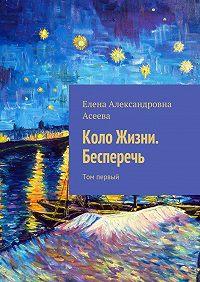 Елена Асеева -Коло Жизни. Бесперечь. Том первый