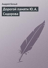Андрей Белый -Дорогой памяти Ю.А.Сидорова