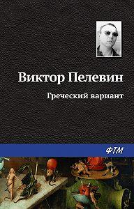 Виктор Пелевин - Греческий вариант