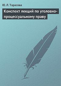 Юлия Тарасова -Конспект лекций по уголовно-процессуальному праву