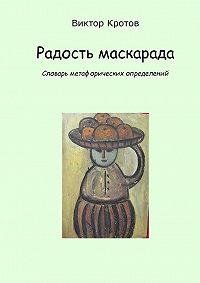 Виктор Гаврилович Кротов -Радость маскарада. Словарь метафорических определений