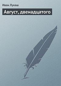 Иван Лукаш - Август, двенадцатого