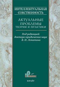 Владимир Лопатин -Интеллектуальная собственность. Актуальные проблемы теории и практики. Том 1
