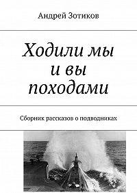 Андрей Зотиков -Ходили мы ивы походами. Сборник рассказов оподводниках