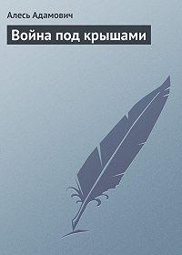 Алесь Адамович -Война под крышами